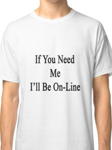If You Need Me I'll Be On-Line  Classic T-Shirt