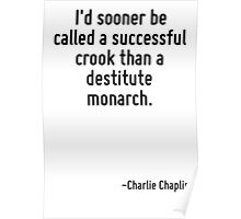 I'd sooner be called a successful crook than a destitute monarch. Poster