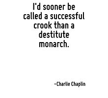 I'd sooner be called a successful crook than a destitute monarch. Photographic Print