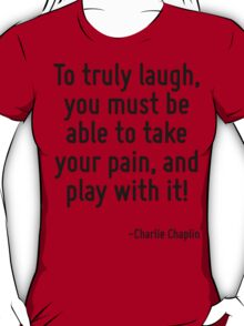 To truly laugh, you must be able to take your pain, and play with it! T-Shirt