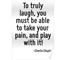 To truly laugh, you must be able to take your pain, and play with it! Poster