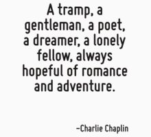A tramp, a gentleman, a poet, a dreamer, a lonely fellow, always hopeful of romance and adventure. by Quotr