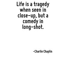 Life is a tragedy when seen in close-up, but a comedy in long-shot. Photographic Print