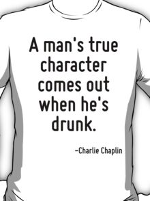 A man's true character comes out when he's drunk. T-Shirt