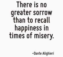There is no greater sorrow than to recall happiness in times of misery. by Quotr