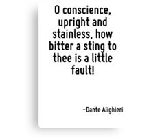 O conscience, upright and stainless, how bitter a sting to thee is a little fault! Canvas Print