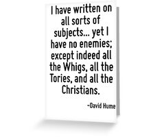 I have written on all sorts of subjects... yet I have no enemies; except indeed all the Whigs, all the Tories, and all the Christians. Greeting Card