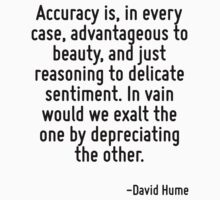 Accuracy is, in every case, advantageous to beauty, and just reasoning to delicate sentiment. In vain would we exalt the one by depreciating the other. by Quotr