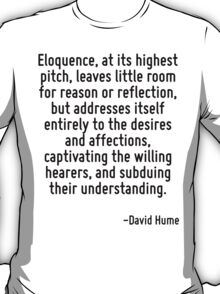 Eloquence, at its highest pitch, leaves little room for reason or reflection, but addresses itself entirely to the desires and affections, captivating the willing hearers, and subduing their understa T-Shirt