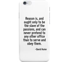 Reason is, and ought only to be the slave of the passions, and can never pretend to any other office than to serve and obey them. iPhone Case/Skin