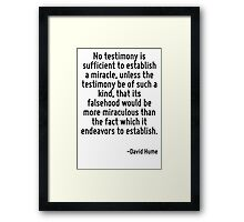 No testimony is sufficient to establish a miracle, unless the testimony be of such a kind, that its falsehood would be more miraculous than the fact which it endeavors to establish. Framed Print