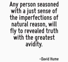 Any person seasoned with a just sense of the imperfections of natural reason, will fly to revealed truth with the greatest avidity. by Quotr