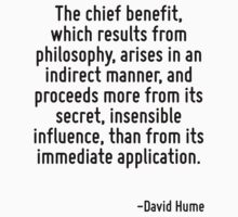 The chief benefit, which results from philosophy, arises in an indirect manner, and proceeds more from its secret, insensible influence, than from its immediate application. by Quotr