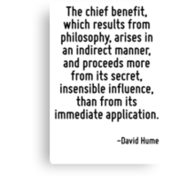 The chief benefit, which results from philosophy, arises in an indirect manner, and proceeds more from its secret, insensible influence, than from its immediate application. Canvas Print