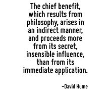The chief benefit, which results from philosophy, arises in an indirect manner, and proceeds more from its secret, insensible influence, than from its immediate application. Photographic Print