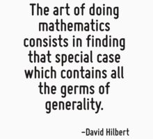 The art of doing mathematics consists in finding that special case which contains all the germs of generality. by Quotr