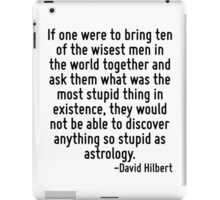 If one were to bring ten of the wisest men in the world together and ask them what was the most stupid thing in existence, they would not be able to discover anything so stupid as astrology. iPad Case/Skin