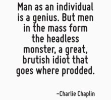 Man as an individual is a genius. But men in the mass form the headless monster, a great, brutish idiot that goes where prodded. by Quotr