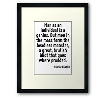 Man as an individual is a genius. But men in the mass form the headless monster, a great, brutish idiot that goes where prodded. Framed Print