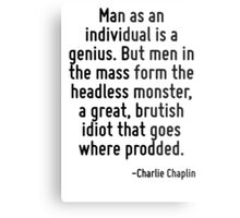 Man as an individual is a genius. But men in the mass form the headless monster, a great, brutish idiot that goes where prodded. Metal Print