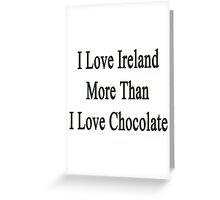 I Love Ireland More Than I Love Chocolate  Greeting Card