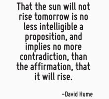 That the sun will not rise tomorrow is no less intelligible a proposition, and implies no more contradiction, than the affirmation, that it will rise. by Quotr