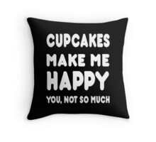 Cupcakes Makes Me Happy You, Not So Much - Tshirts & Hoodies! Throw Pillow