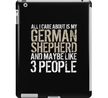Excellent 'All I Care About Is German Shepherd And Maybe Like 3 People' Tshirt, Accessories and Gifts iPad Case/Skin