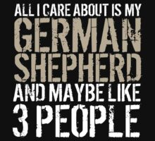 Excellent 'All I Care About Is German Shepherd And Maybe Like 3 People' Tshirt, Accessories and Gifts by Albany Retro
