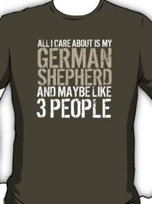 Excellent 'All I Care About Is German Shepherd And Maybe Like 3 People' Tshirt, Accessories and Gifts T-Shirt