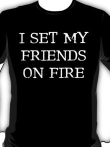 I set my friends on fire... T-Shirt