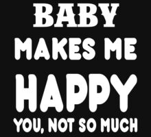 Baby Makes Me Happy You, Not So Much T-Shirt