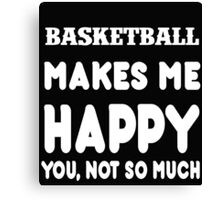 Basketball Makes Me Happy You, Not So Much Canvas Print