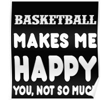 Basketball Makes Me Happy You, Not So Much Poster