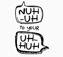 Nuh-Uh to your Uh-Huh Unisex T-Shirt