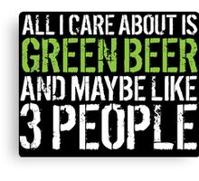 Cool 'All I Care About Is Green Beer And Maybe Like 3 People' Tshirt, Accessories and Gifts Canvas Print