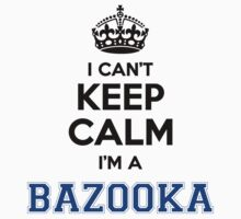 I cant keep calm Im a BAZOOKA by icant
