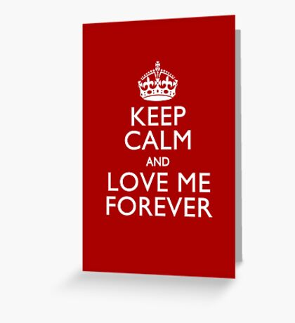 Keep Calm And Love Me Forever Greeting Card