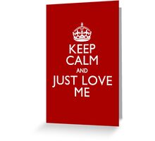 Keep Calm And Just Love Me Greeting Card