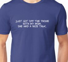 Just got off the phone with my mom. She had a nice talk. Unisex T-Shirt
