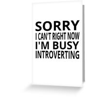Sorry I Can't Right Now. I'm Busy Introverting. Greeting Card