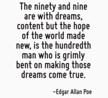 The ninety and nine are with dreams, content but the hope of the world made new, is the hundredth man who is grimly bent on making those dreams come true. by Quotr