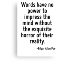 Words have no power to impress the mind without the exquisite horror of their reality. Canvas Print