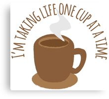I'm taking life one cup at a time (Coffee) Canvas Print