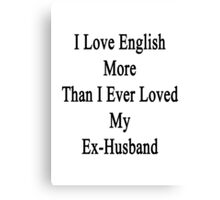 I Love English More Than I Ever Loved My Ex-Husband  Canvas Print