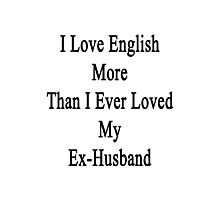 I Love English More Than I Ever Loved My Ex-Husband  Photographic Print
