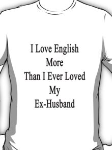 I Love English More Than I Ever Loved My Ex-Husband  T-Shirt