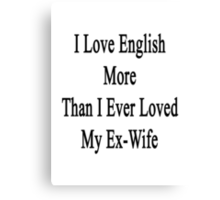 I Love English More Than I Ever Loved My Ex-Wife  Canvas Print