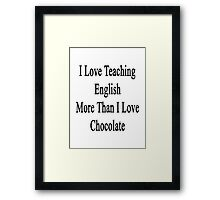 I Love Teaching English More Than I Love Chocolate  Framed Print