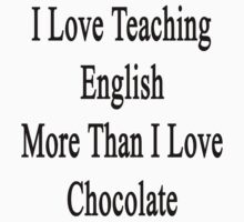I Love Teaching English More Than I Love Chocolate  by supernova23